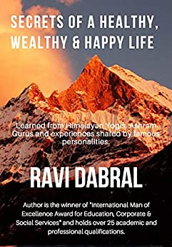Secrets of a Healthy, Wealthy & Happy Life: Learned from Himalayan yogis, ashram gurus and from experiences shared by famous personalities (Materialism Versus Spiritualism) by [Dabral, Ravi]