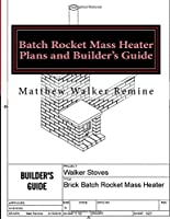 Batch Rocket Mass Heater Plans and Builder's Guide: Build Your Own Super Efficient Masonry Heater