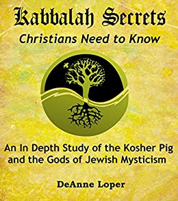 Kabbalah Secrets Christians Need to Know: An In Depth Study of the Kosher Pig and the Gods of Jewish Mysticism by [Loper, Deanne]
