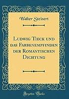 Ludwig Tieck Und Das Farbenempfinden Der Romantischen Dichtung (Classic Reprint)