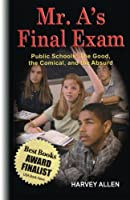 Mr. A's Final Exam: Public Schools: The Good, the Comical, and the Absurd