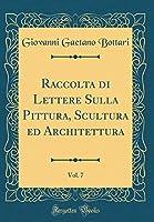 Raccolta Di Lettere Sulla Pittura, Scultura Ed Architettura, Vol. 7 (Classic Reprint)