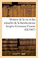 Histoire de la Vie Et Des Miracles de la Bienheureuse Bergère Germaine Cousin, Écrite d'Après
