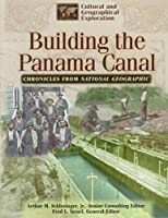 Building the Panama Canal: Chronicles from National Geographic (Cultural & Geographical Exploration Series/Chronicles from National Geographic)