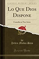 Lo Que Dios Dispone: Comedia En Tres Actos (Classic Reprint)