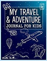 My Travel and Adventure Journal For Kids: Children's Trip and Vacation Activity Book to write down memories from traveling