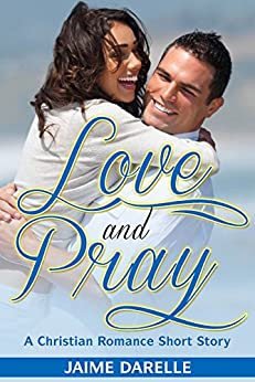 Romance: Love And Pray: A Christian Romance Short Story (Clean Christian Romance Valentine Series) by [Darelle, Jaime]