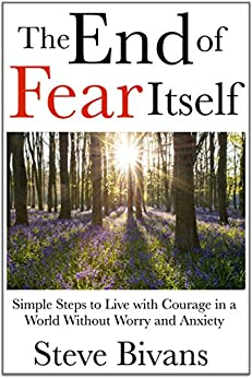 The End of Fear Itself: Simple Steps to Live with Courage in a World without Worry and Anxiety by [Bivans, Steve]
