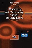 Observing and Measuring Visual Double Stars (Patrick Moore's Practical Astronomy Series)