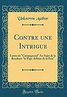 """Contre Une Intrigue: Lettre de """"campagnard"""" Au Sujet de la Brochure """"le Pape Arbitre de la Paix"""" (Classic Reprint)"""