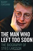 The Man Who Left Too Soon: The Biography of Stieg Larsson
