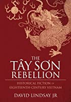 The Tay Son Rebellion: Historical Fiction of Eighteenth-Century Vietnam