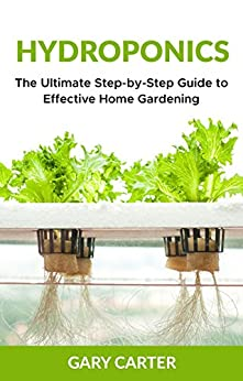 Hydroponics: The Ultimate Step-by-Step Guide to Effective Home Gardening by [Carter, Gary]