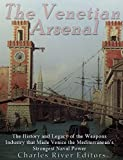 The Venetian Arsenal: The History and Legacy of the Weapons Industry that Made Venice the Mediterranean's Strongest Naval Power (English Edition)