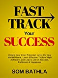 Fast Track Your Success: Unlock Your Inner Potential, Level-Up Your Mental Game, Learn Effective Tools of High Achievers and Lead a Life of Success, Fulfillment & Happiness (English Edition)