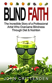 BLIND FAITH: The Incredible Story of a Professional Artist Who Overcame Blindness Through Diet & Nutrition by [Crittenden, John]