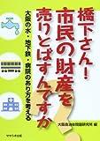 橋下さん!市民の財産を売りとばすんですか—大阪の水・地下鉄・病院のあり方を考える