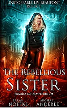 The Rebellious Sister (Unstoppable Liv Beaufont Book 1) by [Noffke, Sarah, Anderle, Michael]