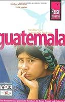 Guatemala: Das komplette und praktische Handbuch fuer Reise, Freizeit und Kultur in allen Regionen Guatemalas auch abseits der Hauptrouten