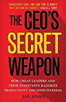 The CEO's Secret Weapon: How Great Leaders and Their Assistants Maximize Productivity and Effectiveness