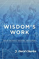 Wisdom's Work: Essays on Ethics, Vocation, and Culture