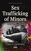 Sex Trafficking of Minors: Overview, Federal Response and Justice Systems Issues (Children's Issues, Laws and Programs)