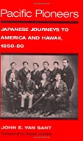 Pacific Pioneers: Japanese Journeys to Hawaii and America, 1850-80 (The Asian American Experience)