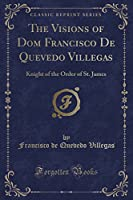 The Visions of Dom Francisco de Quevedo Villegas: Knight of the Order of St. James (Classic Reprint)