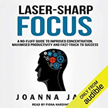 Laser-Sharp Focus: A No-Fluff Guide to Improved Concentration, Maximised Productivity and Fast-Track to Success