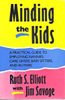 Minding the Kids: A Practical Guide to Employing Nannies, Care Givers, Baby Sitters, and Au Pairs