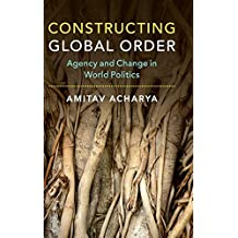 Constructing Global Order: Agency and Change in World Politics
