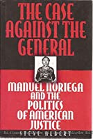 The Case Against the General: Manuel Noriega and the Politics of American Justice