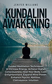 Kundalini Awakening: Guided Meditation Techniques to Increase Energy, Achieve Higher Consciousness, Heal Your Body, Gain Enlightenment, Expand Mind Power, Enhance Psychic Abilities, Intuition by [Williams, Jenifer]