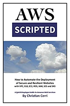 [Cerri, Christian]のAWS Scripted: How to Automate the Deployment of Secure and Resilient Websites with Amazon Web Services VPC, ELB, EC2, RDS, IAM, SES and SNS (English Edition)
