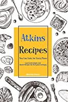 Atkins Recipes You Can Cook for Every Phase: Low-Carb Simple and Quick Recipes for Everyone to Enjoy