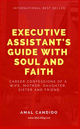 Executive Assistant's Guide with Soul and Faith: Career Confessions of a Wife, Mother, Daughter, Sister & Friend (Volume Book 1) (English Edition)