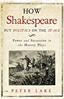 How Shakespeare Put Politics on the Stage: Power and Succession in the History Plays