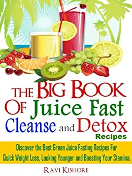 "The Big Book of Juice Fast, Cleanse and Detox Recipes: Discover the Secrets of ""Top 50"" Best Green Juice Fasting Recipes For QUICK WEIGHT LOSS, LOOKING YOUNGER & BOOSTING YOUR STAMINA by [Kishore, Ravi]"