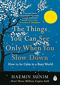 The Things You Can See Only When You Slow Down: How to be Calm in a Busy World by [Sunim, Haemin]