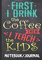 First I Drink The Coffee Then I Teach The Kids Notebook journal: Inspiring  Journal With Quotes Perfect For Teacher Appreciation Week | End Of School Year | Retirement | Thank You For Teacher