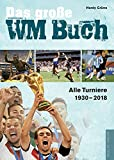 Das grosse WM-Buch: Alle Turniere von 1930 bis 2018