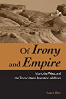 Of Irony and Empire: Islam, the West, and the Transcultural Invention of Africa (Suny Series, Explorations in Postcolonial Studies)