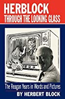 Herblock Through the Looking Glass: The Reagan Years in Words and Pictures