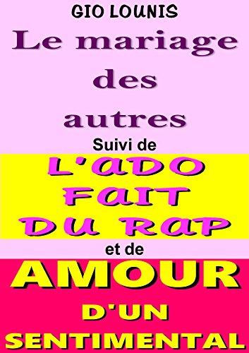 LE MARIAGE DES AUTRES :  Suivi de L'ADO FAIT DU RAP et de AMOUR D'UN SENTIMENTAL (French Edition)
