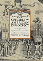 Crucible of American Democracy: The Struggle to Fuse Egalitarianism and Capitalism in Jeffersonian Pennsylvania (American Political Thought)
