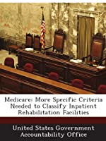 Medicare: More Specific Criteria Needed to Classify Inpatient Rehabilitation Facilities