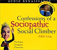 Confessions of a Sociopathic Social Climber: The Katya Livingston Chronicle (Katya Livingston Chronicles)