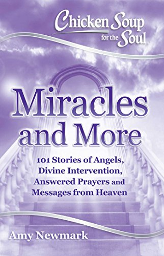Download Chicken Soup for the Soul: Miracles and More: 101 Stories of Angels, Divine Intervention, Answered Prayers and Messages from Heaven 161159975X