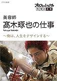プロフェッショナル 仕事の流儀美容師・髙木琢也の仕事俺は、人生をデザインする [DVD]