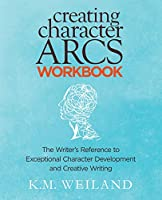 Creating Character Arcs Workbook: The Writer's Reference to Exceptional Character Development and Creative Writing (Helping Writers Become Authors)
